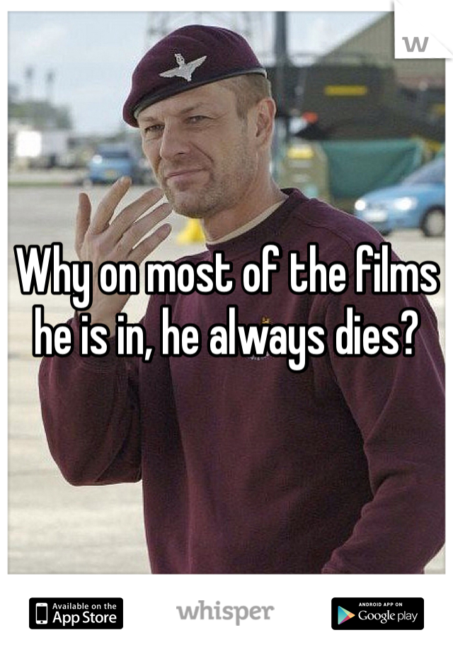 Why on most of the films he is in, he always dies?