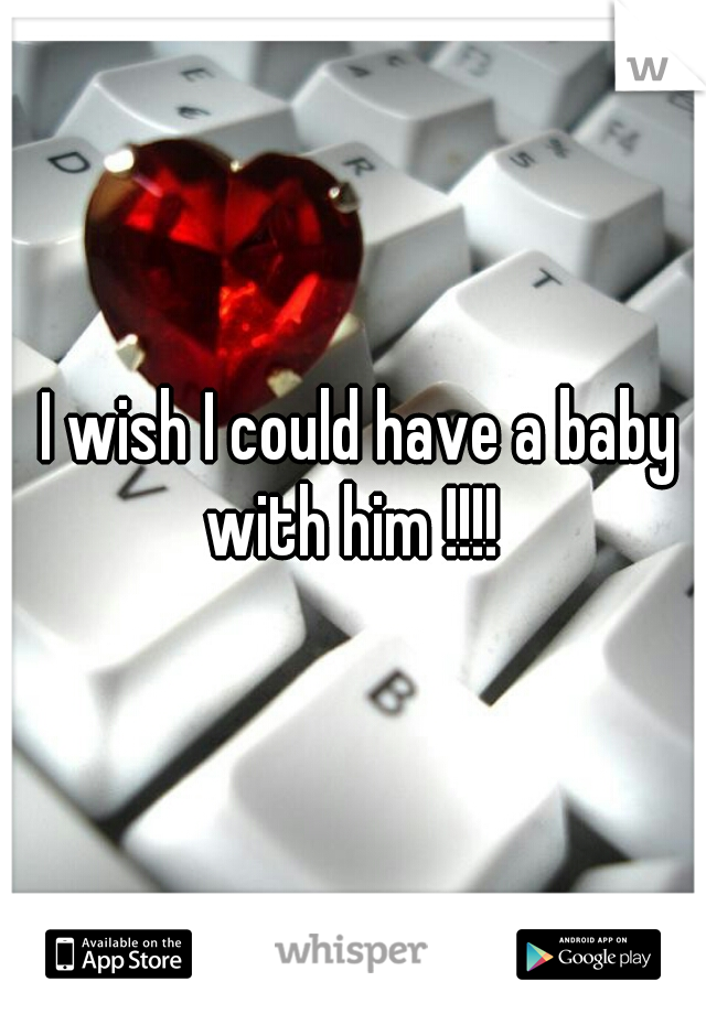 I wish I could have a baby with him !!!!
