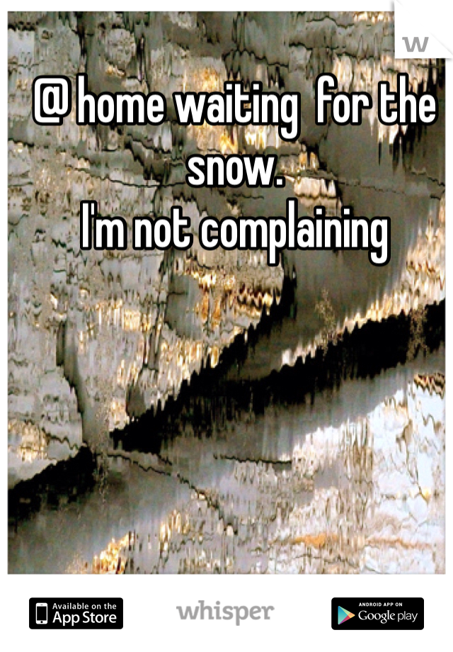 @ home waiting  for the  snow. I'm not complaining