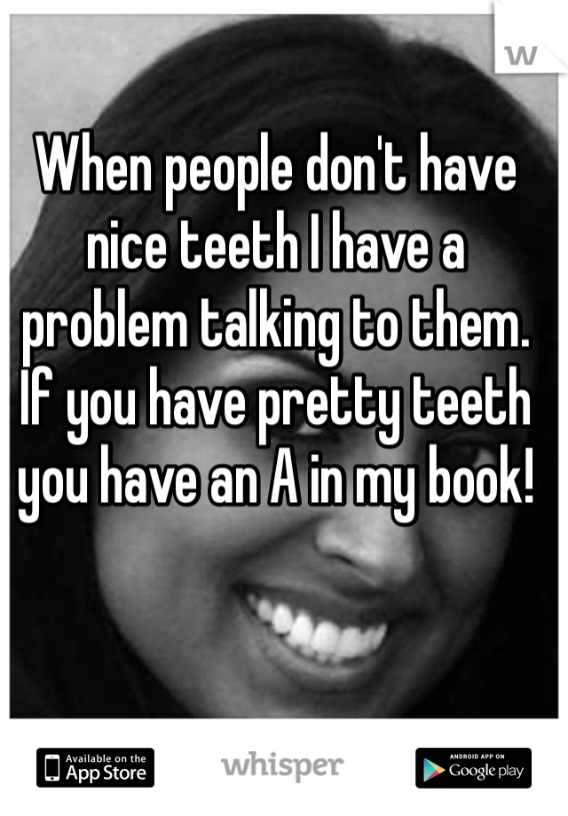 When people don't have nice teeth I have a problem talking to them. If you have pretty teeth you have an A in my book!