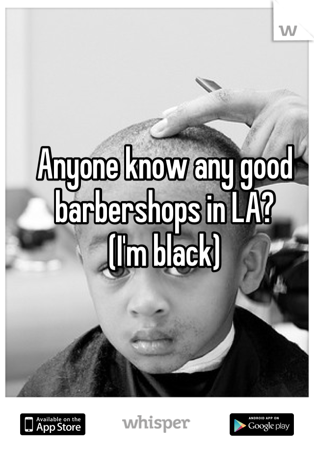 Anyone know any good barbershops in LA? (I'm black)