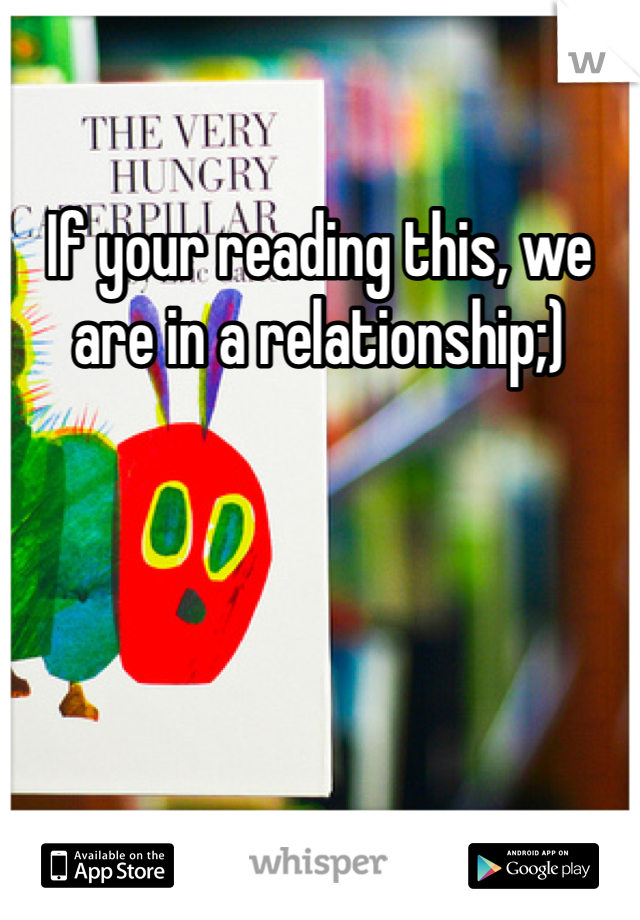 If your reading this, we are in a relationship;)