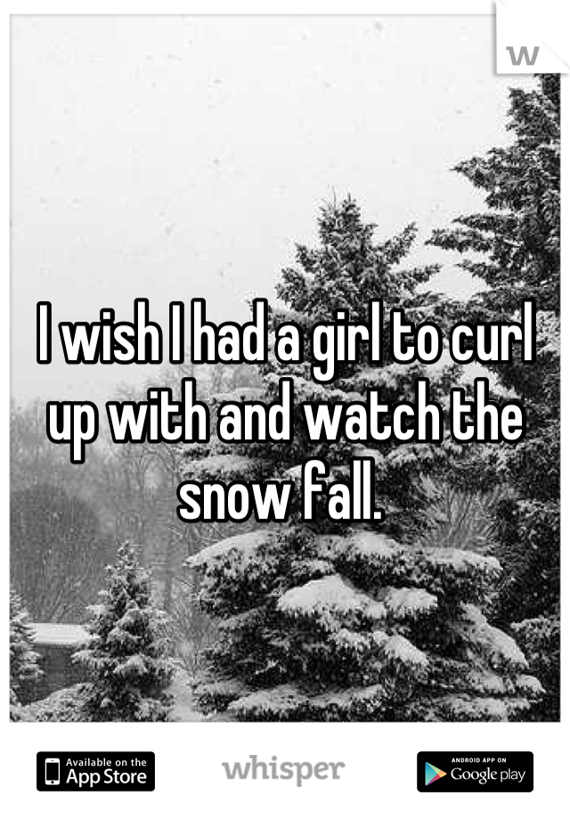I wish I had a girl to curl up with and watch the snow fall.