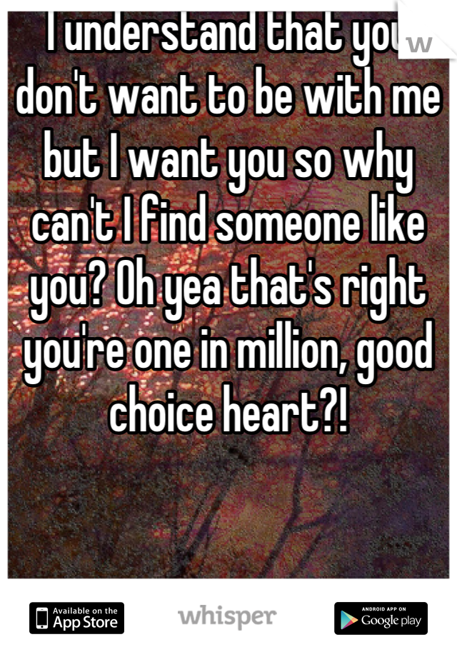 I understand that you don't want to be with me but I want you so why can't I find someone like you? Oh yea that's right you're one in million, good choice heart?!
