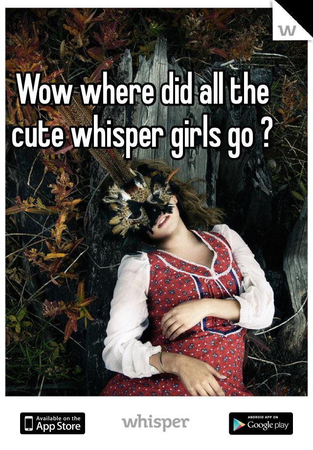Wow where did all the cute whisper girls go ?