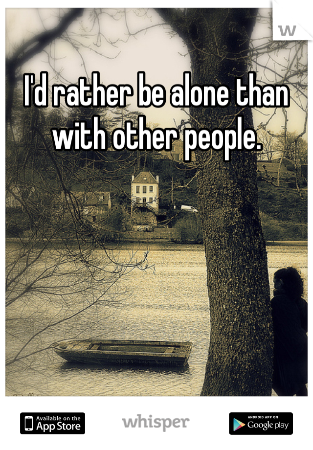 I'd rather be alone than with other people.