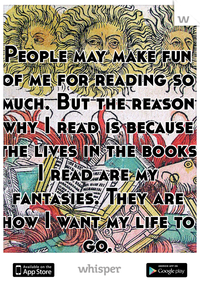 People may make fun of me for reading so much. But the reason why I read is because the lives in the books I read are my fantasies. They are how I want my life to go.