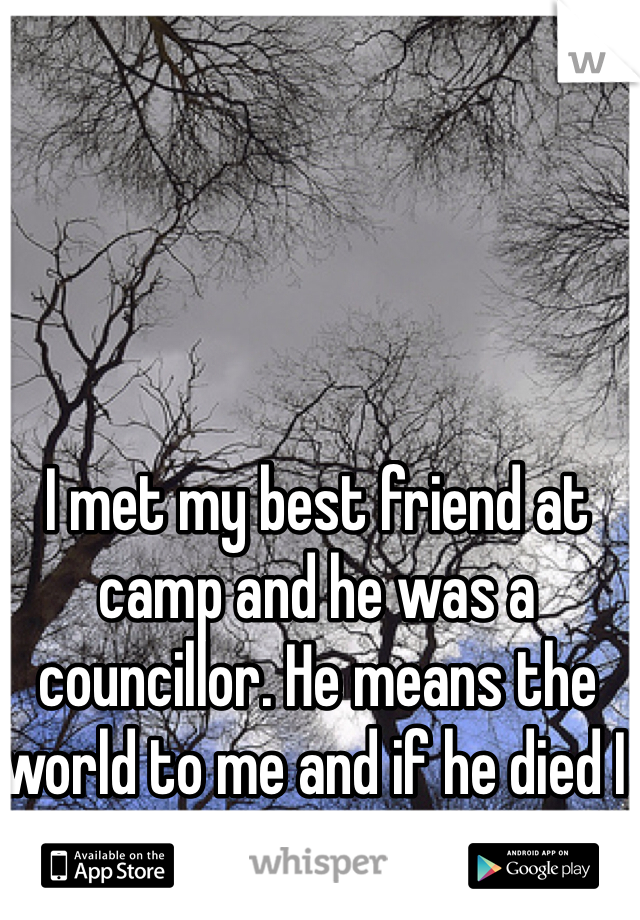 I met my best friend at camp and he was a councillor. He means the world to me and if he died I would kill myself.