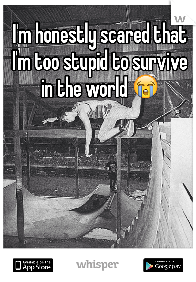 I'm honestly scared that I'm too stupid to survive in the world 😭