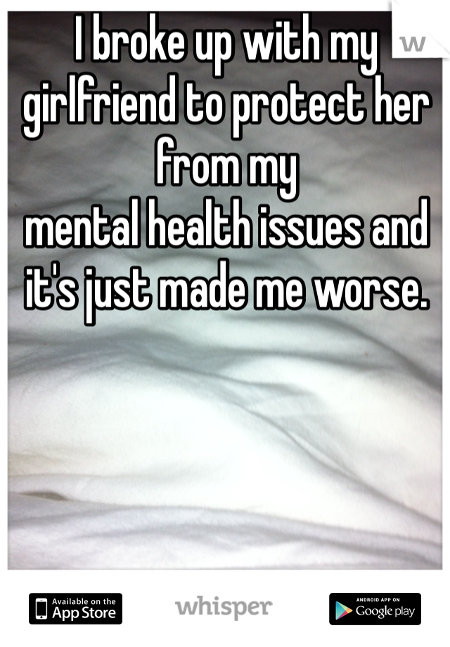 I broke up with my girlfriend to protect her from my  mental health issues and it's just made me worse.
