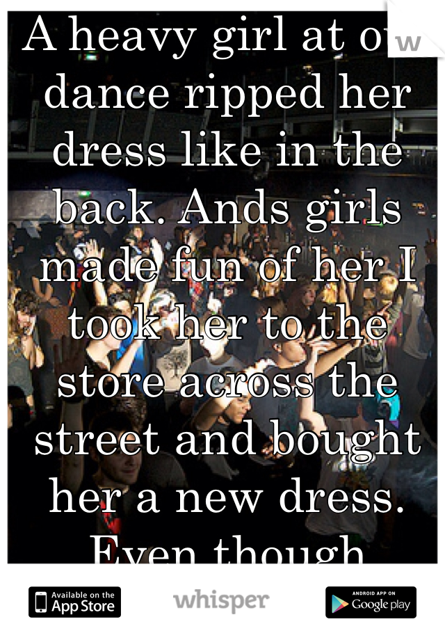 A heavy girl at our dance ripped her dress like in the back. Ands girls made fun of her I took her to the store across the street and bought her a new dress. Even though It was cheap it got the job done.