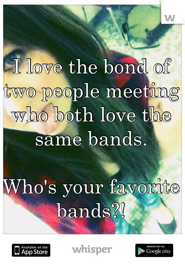 I love the bond of two people meeting who both love the same bands.   Who's your favorite bands?!