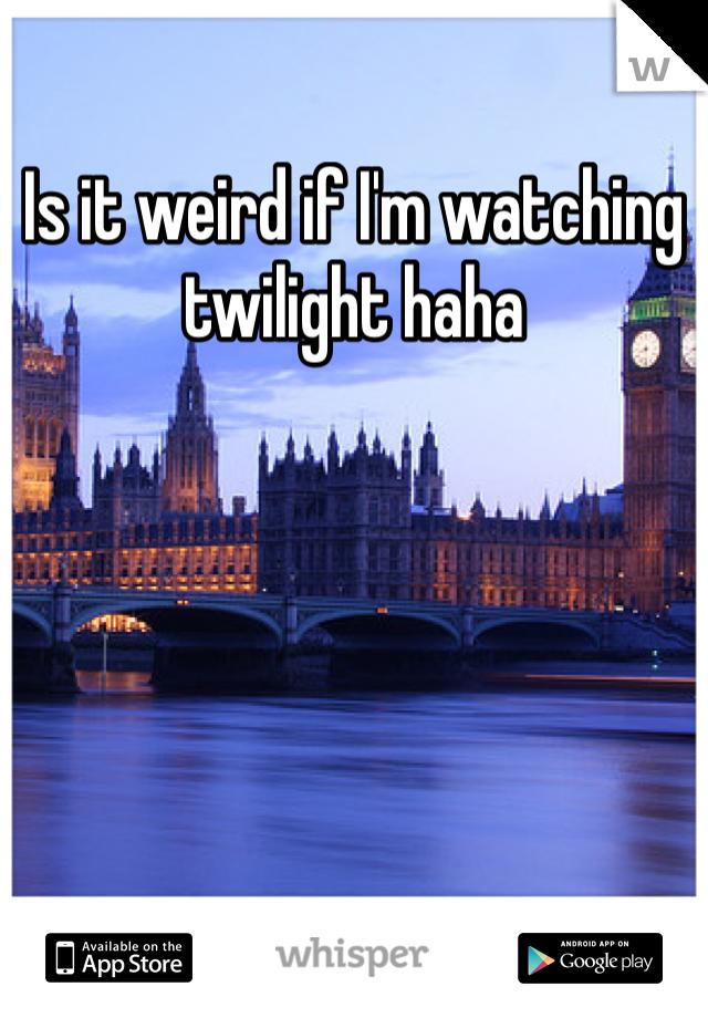 Is it weird if I'm watching twilight haha