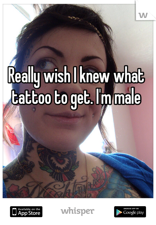 Really wish I knew what tattoo to get. I'm male