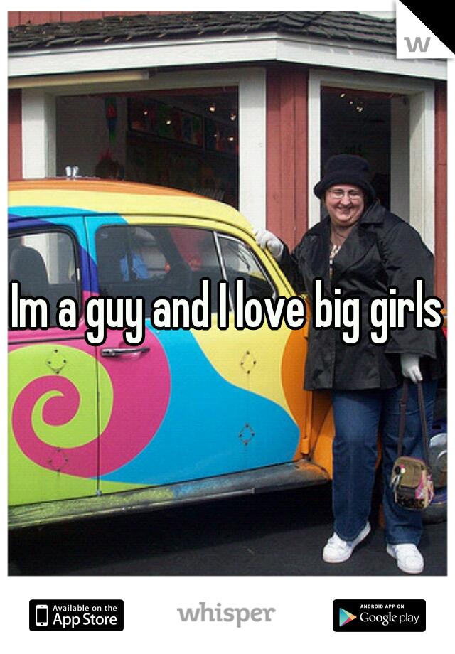 Im a guy and I love big girls