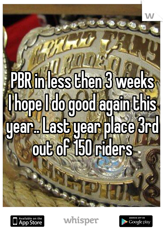 PBR in less then 3 weeks I hope I do good again this year.. Last year place 3rd out of 150 riders