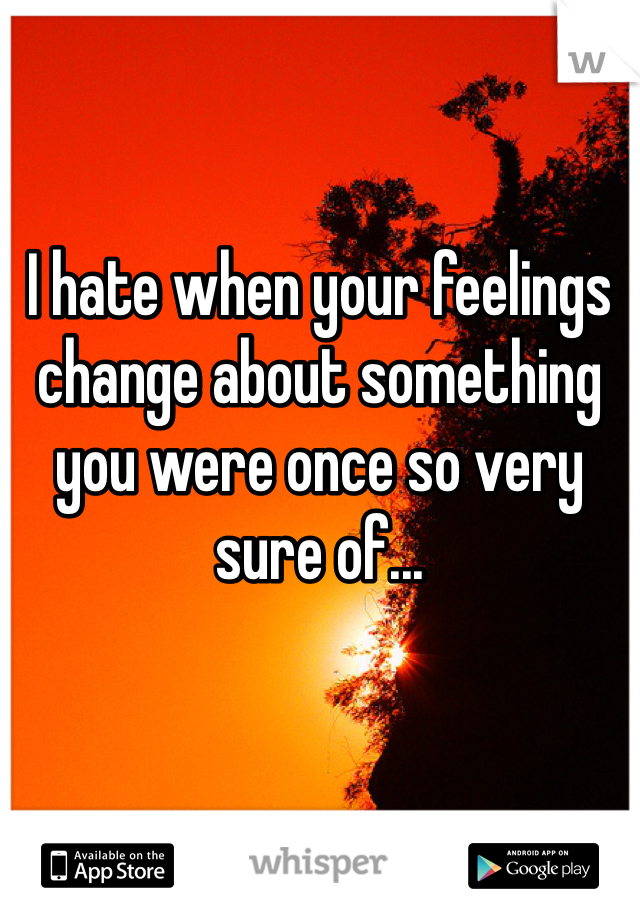 I hate when your feelings change about something you were once so very sure of...