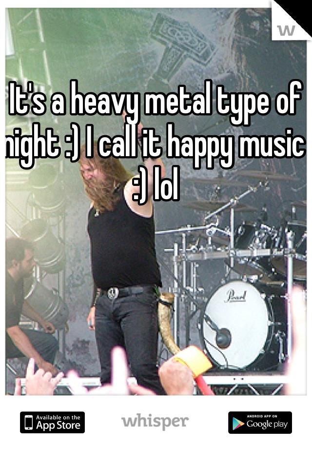 It's a heavy metal type of night :) I call it happy music :) lol