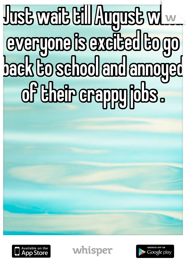 Just wait till August when everyone is excited to go back to school and annoyed of their crappy jobs .