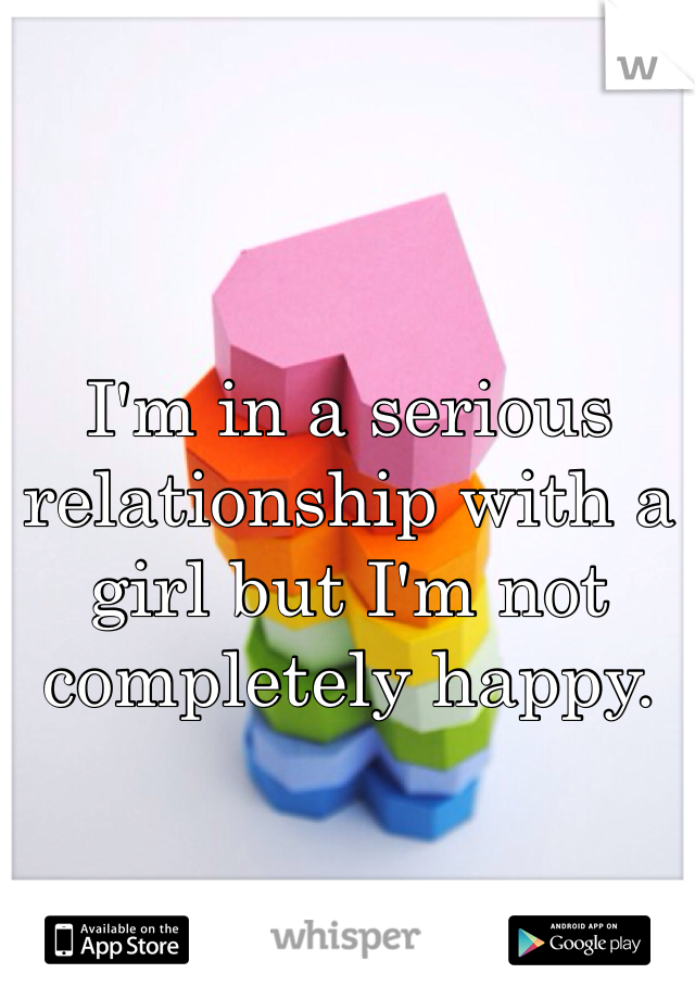 I'm in a serious relationship with a girl but I'm not completely happy.