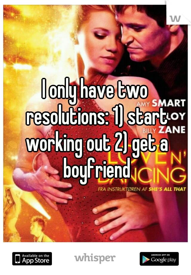 I only have two resolutions: 1) start working out 2) get a boyfriend
