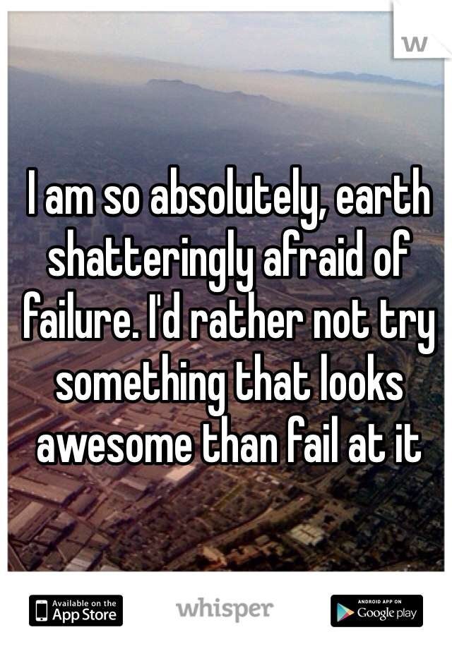 I am so absolutely, earth shatteringly afraid of failure. I'd rather not try something that looks awesome than fail at it