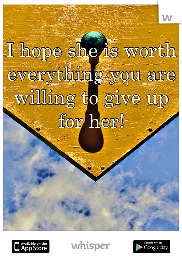 I hope she is worth everything you are willing to give up for her!