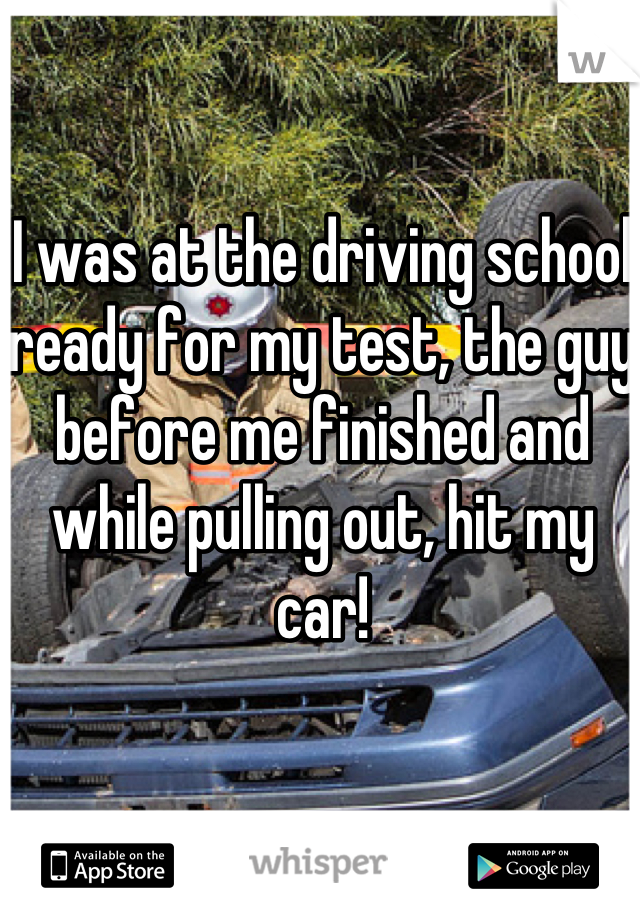 I was at the driving school ready for my test, the guy before me finished and while pulling out, hit my car!