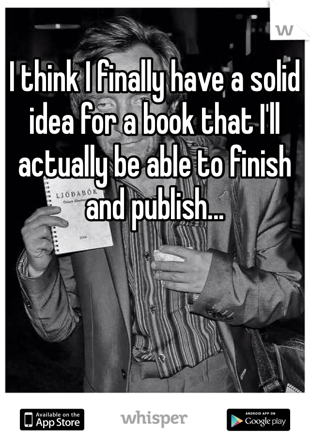I think I finally have a solid idea for a book that I'll actually be able to finish and publish...