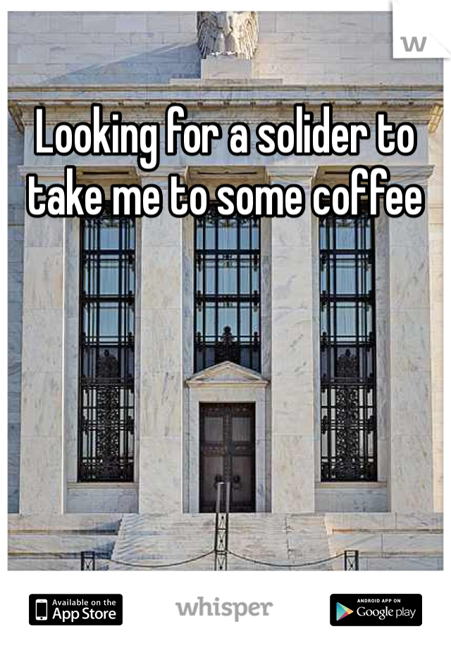 Looking for a solider to take me to some coffee