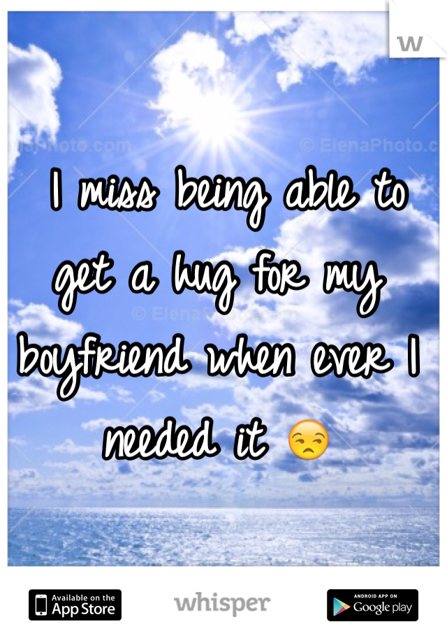 I miss being able to get a hug for my boyfriend when ever I needed it 😒
