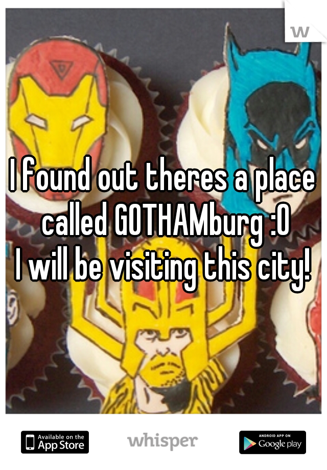 I found out theres a place called GOTHAMburg :O  I will be visiting this city!