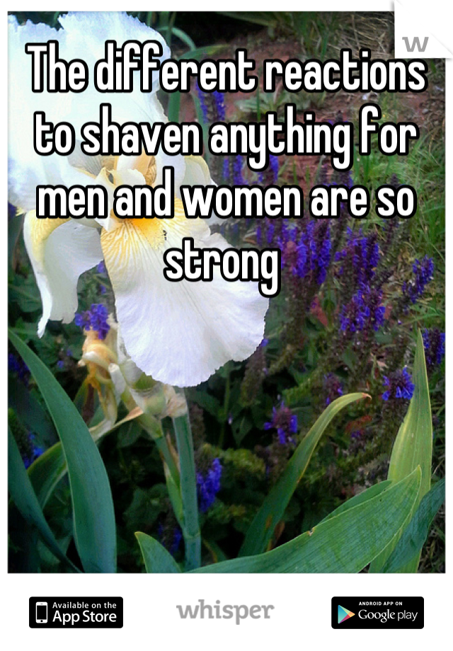 The different reactions to shaven anything for men and women are so strong