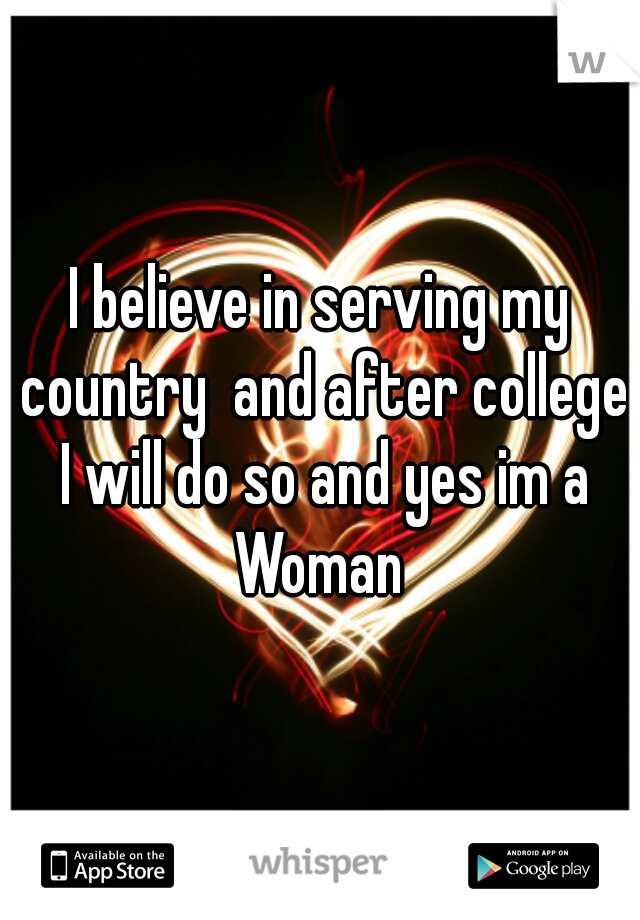 I believe in serving my country  and after college I will do so and yes im a Woman