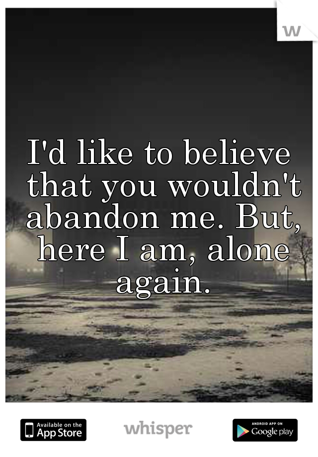 I'd like to believe that you wouldn't abandon me. But, here I am, alone again.