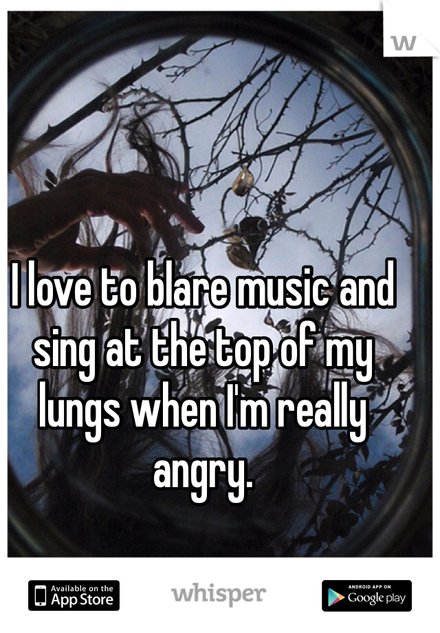 I love to blare music and sing at the top of my lungs when I'm really angry.