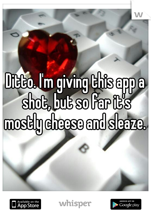 Ditto. I'm giving this app a shot, but so far it's mostly cheese and sleaze.
