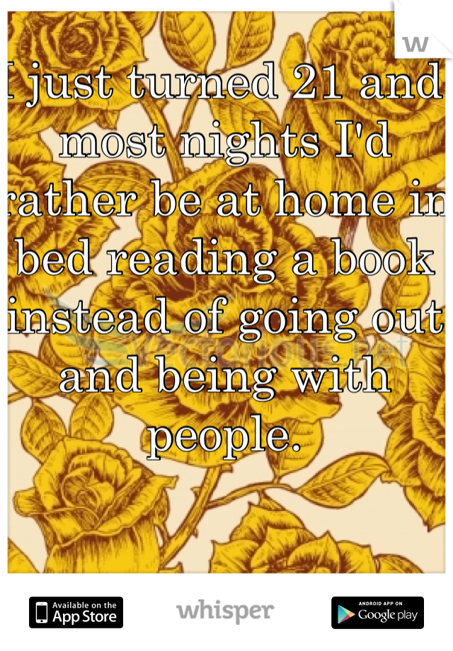 I just turned 21 and most nights I'd rather be at home in bed reading a book instead of going out and being with people.