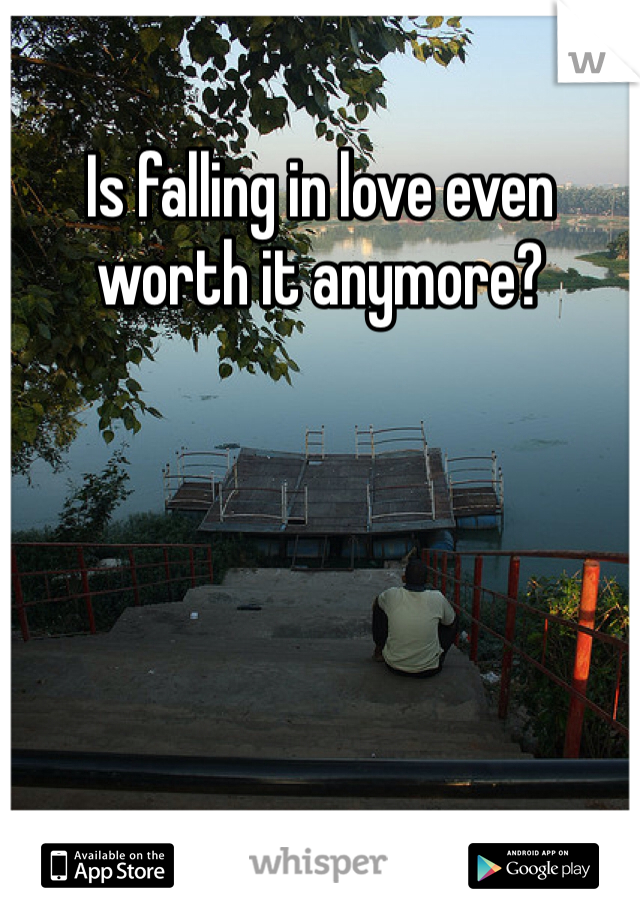 Is falling in love even worth it anymore?