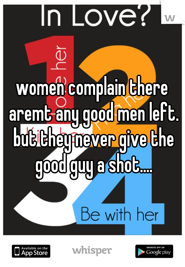 women complain there aremt any good men left. but they never give the good guy a shot....