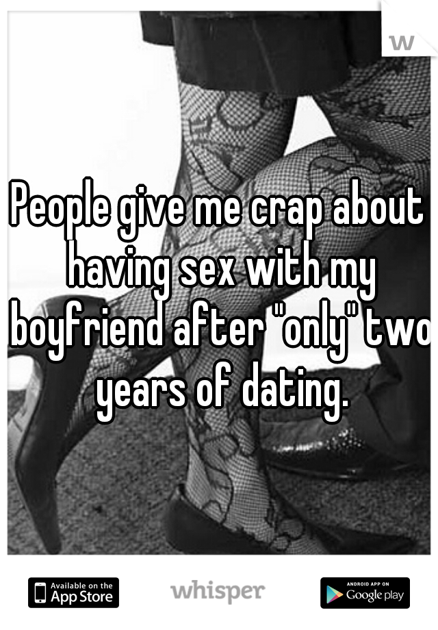 "People give me crap about having sex with my boyfriend after ""only"" two years of dating."