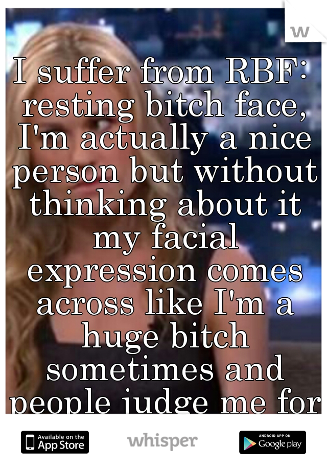 I suffer from RBF: resting bitch face, I'm actually a nice person but without thinking about it my facial expression comes across like I'm a huge bitch sometimes and people judge me for it