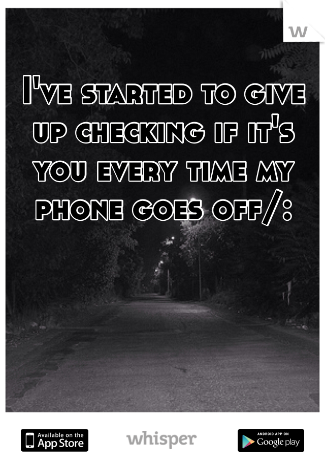 I've started to give up checking if it's you every time my phone goes off/: