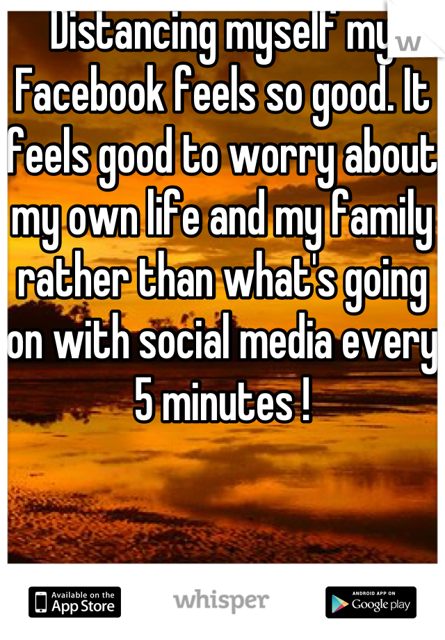 Distancing myself my Facebook feels so good. It feels good to worry about my own life and my family rather than what's going on with social media every 5 minutes !