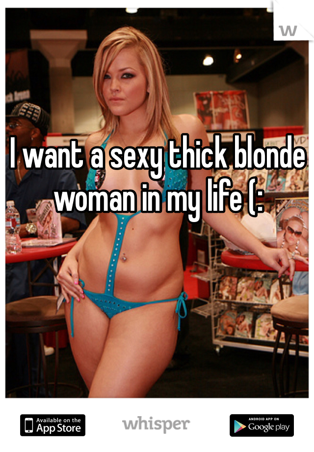 I want a sexy thick blonde woman in my life (: