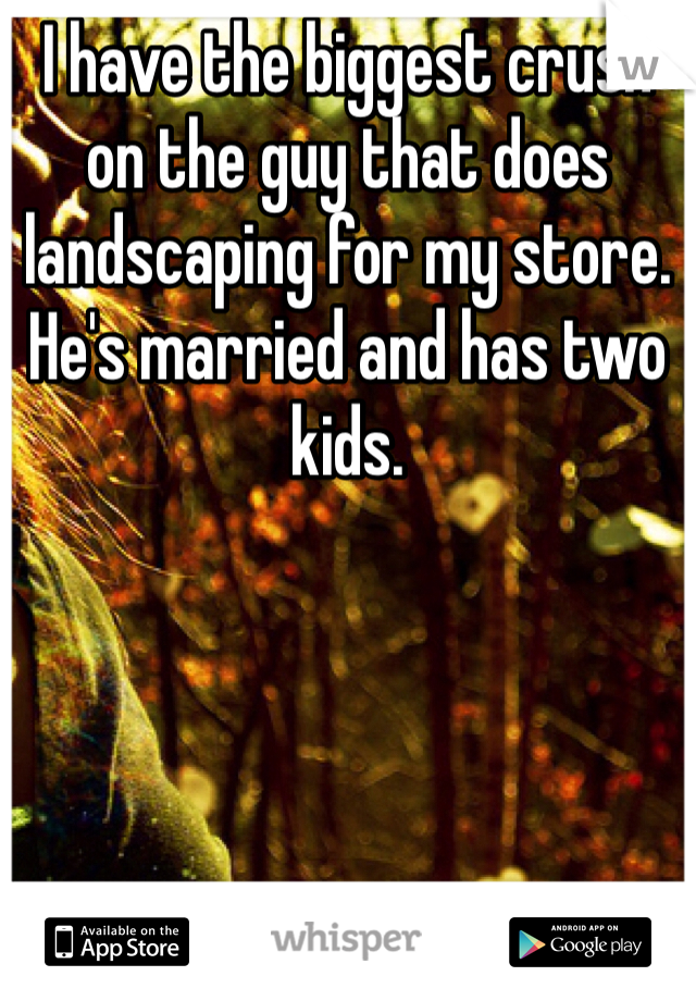 I have the biggest crush on the guy that does landscaping for my store. He's married and has two kids.