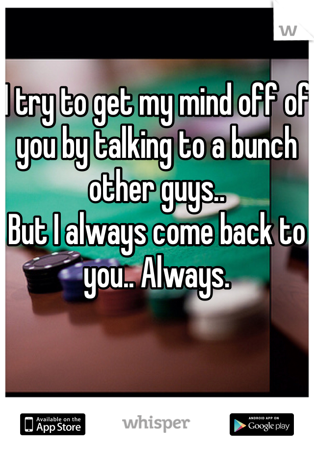 I try to get my mind off of you by talking to a bunch other guys.. But I always come back to you.. Always.
