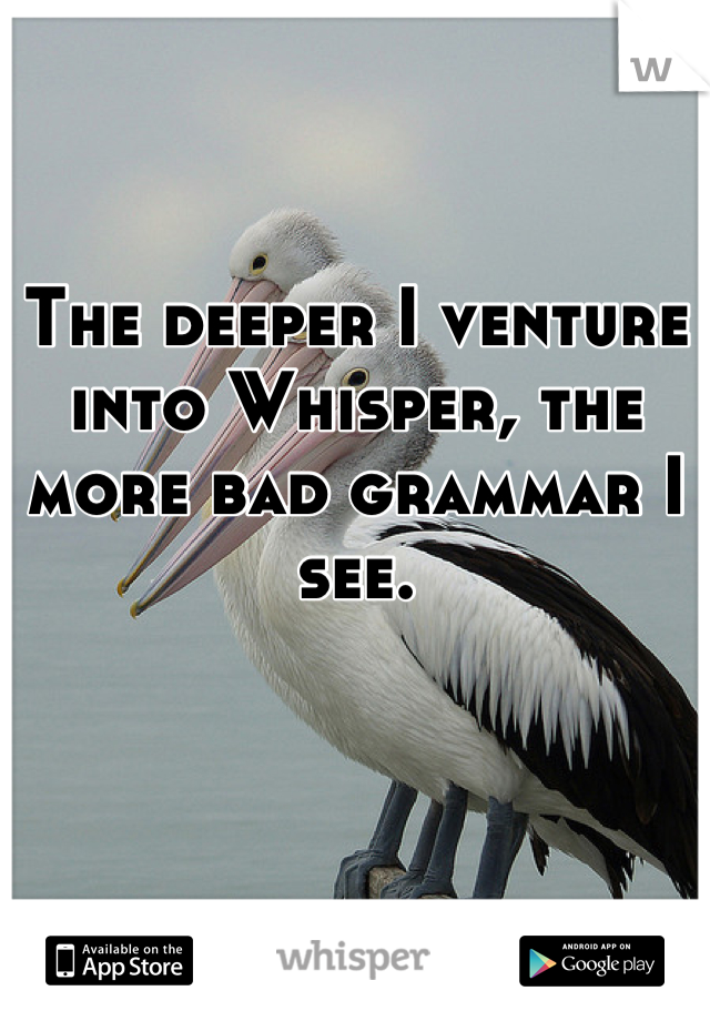 The deeper I venture into Whisper, the more bad grammar I see.