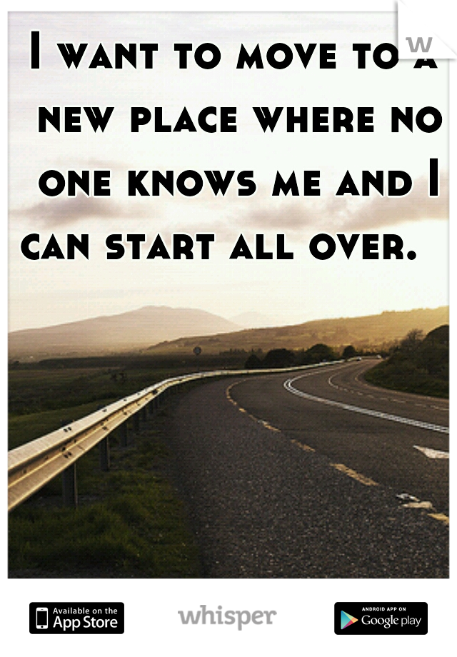 I want to move to a new place where no one knows me and I can start all over.