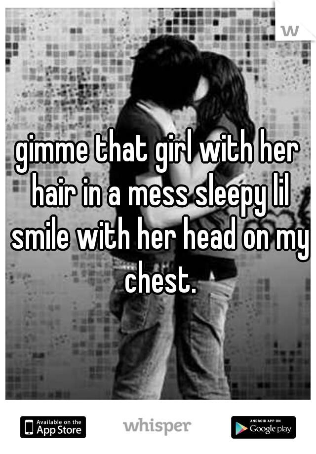gimme that girl with her hair in a mess sleepy lil smile with her head on my chest.